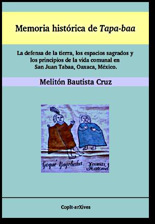 Memoria histórica de Tapa-baa: La defensa de la tierra, los espacios sagrados y los principios de la vida comunal en San Juan Tabaá, Oaxaca, México